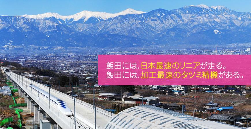 飯田には、日本最速のリニアが走る。 飯田には、加工最速のタツミ精機がある。